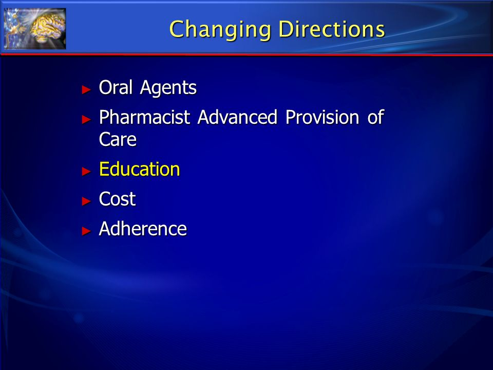 Changing Directions Oral Agents Oral Agents Pharmacist Advanced Provision of Care Pharmacist Advanced Provision of Care Education Education Cost Cost