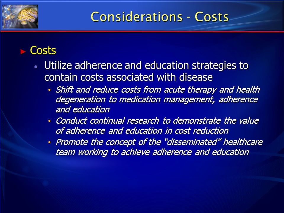 Considerations - Costs Costs Costs Utilize adherence and education strategies to contain costs associated with disease Utilize adherence and education