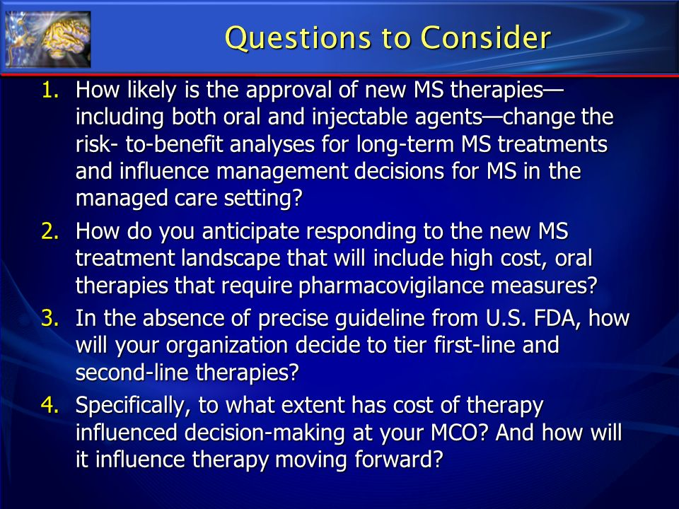 Questions to Consider 1. How likely is the approval of new MS therapies including both oral and injectable agentschange the risk- to-benefit analyses