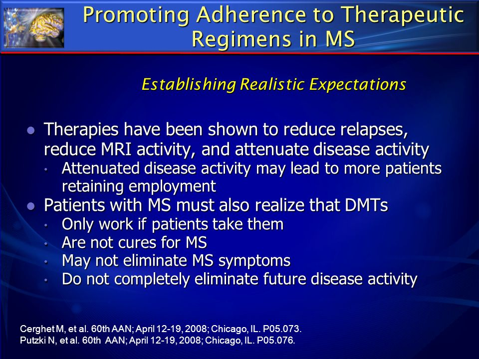 Promoting Adherence to Therapeutic Regimens in MS Establishing Realistic Expectations Therapies have been shown to reduce relapses, reduce MRI activit