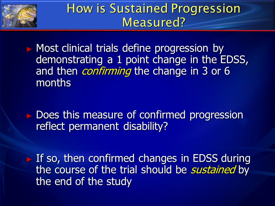 How is Sustained Progression Measured? Most clinical trials define progression by demonstrating a 1 point change in the EDSS, and then confirming the
