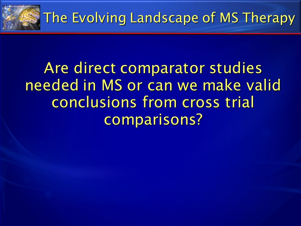 Are direct comparator studies needed in MS or can we make valid conclusions from cross trial comparisons? The Evolving Landscape of MS Therapy