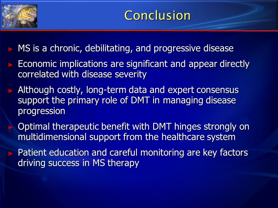 Conclusion MS is a chronic, debilitating, and progressive disease MS is a chronic, debilitating, and progressive disease Economic implications are sig