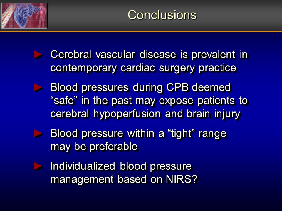 Conclusions Cerebral vascular disease is prevalent in contemporary cardiac surgery practice Cerebral vascular disease is prevalent in contemporary cardiac surgery practice Blood pressures during CPB deemed safe in the past may expose patients to cerebral hypoperfusion and brain injury Blood pressures during CPB deemed safe in the past may expose patients to cerebral hypoperfusion and brain injury Blood pressure within a tight range may be preferable Blood pressure within a tight range may be preferable Individualized blood pressure management based on NIRS.