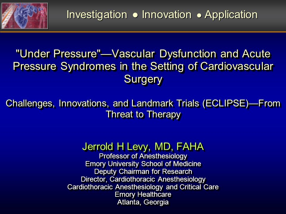 Under Pressure Vascular Dysfunction and Acute Pressure Syndromes in the Setting of Cardiovascular Surgery Challenges, Innovations, and Landmark Trials (ECLIPSE)From Threat to Therapy Jerrold H Levy, MD, FAHA Professor of Anesthesiology Emory University School of Medicine Deputy Chairman for Research Director, Cardiothoracic Anesthesiology Cardiothoracic Anesthesiology and Critical Care Emory Healthcare Atlanta, Georgia Jerrold H Levy, MD, FAHA Professor of Anesthesiology Emory University School of Medicine Deputy Chairman for Research Director, Cardiothoracic Anesthesiology Cardiothoracic Anesthesiology and Critical Care Emory Healthcare Atlanta, Georgia Investigation Innovation Application