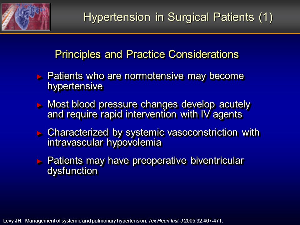 Hypertension in Surgical Patients (1) Patients who are normotensive may become hypertensive Patients who are normotensive may become hypertensive Most blood pressure changes develop acutely and require rapid intervention with IV agents Most blood pressure changes develop acutely and require rapid intervention with IV agents Characterized by systemic vasoconstriction with intravascular hypovolemia Characterized by systemic vasoconstriction with intravascular hypovolemia Patients may have preoperative biventricular dysfunction Patients may have preoperative biventricular dysfunction Patients who are normotensive may become hypertensive Patients who are normotensive may become hypertensive Most blood pressure changes develop acutely and require rapid intervention with IV agents Most blood pressure changes develop acutely and require rapid intervention with IV agents Characterized by systemic vasoconstriction with intravascular hypovolemia Characterized by systemic vasoconstriction with intravascular hypovolemia Patients may have preoperative biventricular dysfunction Patients may have preoperative biventricular dysfunction Levy JH: Management of systemic and pulmonary hypertension.