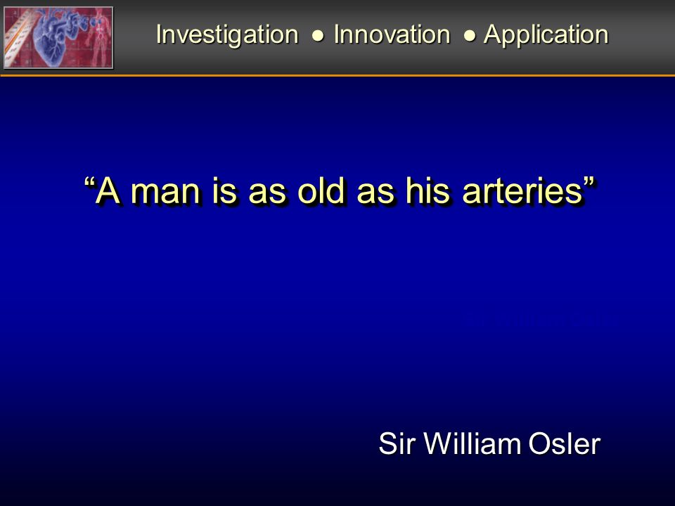 A man is as old as his arteries Sir William Osler Investigation Innovation Application