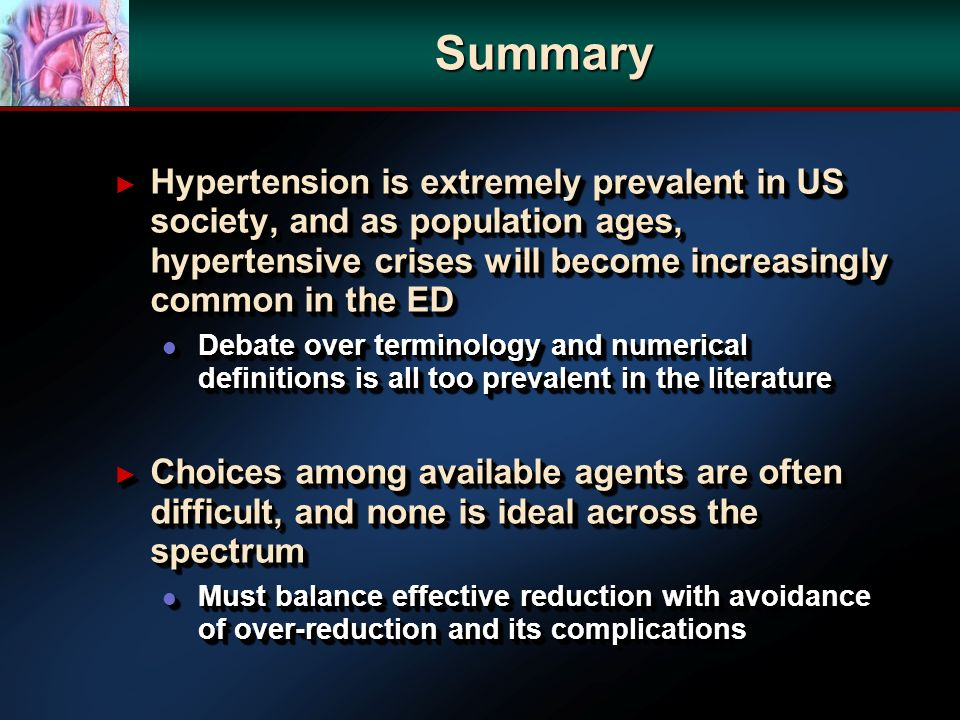 Summary Hypertension is extremely prevalent in US society, and as population ages, hypertensive crises will become increasingly common in the ED Hypertension is extremely prevalent in US society, and as population ages, hypertensive crises will become increasingly common in the ED l Debate over terminology and numerical definitions is all too prevalent in the literature Choices among available agents are often difficult, and none is ideal across the spectrum Choices among available agents are often difficult, and none is ideal across the spectrum l Must balance effective reduction with avoidance of over-reduction and its complications Hypertension is extremely prevalent in US society, and as population ages, hypertensive crises will become increasingly common in the ED Hypertension is extremely prevalent in US society, and as population ages, hypertensive crises will become increasingly common in the ED l Debate over terminology and numerical definitions is all too prevalent in the literature Choices among available agents are often difficult, and none is ideal across the spectrum Choices among available agents are often difficult, and none is ideal across the spectrum l Must balance effective reduction with avoidance of over-reduction and its complications