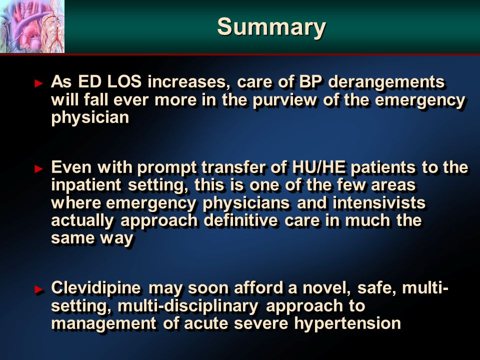 Summary As ED LOS increases, care of BP derangements will fall ever more in the purview of the emergency physician As ED LOS increases, care of BP derangements will fall ever more in the purview of the emergency physician Even with prompt transfer of HU/HE patients to the inpatient setting, this is one of the few areas where emergency physicians and intensivists actually approach definitive care in much the same way Even with prompt transfer of HU/HE patients to the inpatient setting, this is one of the few areas where emergency physicians and intensivists actually approach definitive care in much the same way Clevidipine may soon afford a novel, safe, multi- setting, multi-disciplinary approach to management of acute severe hypertension Clevidipine may soon afford a novel, safe, multi- setting, multi-disciplinary approach to management of acute severe hypertension As ED LOS increases, care of BP derangements will fall ever more in the purview of the emergency physician As ED LOS increases, care of BP derangements will fall ever more in the purview of the emergency physician Even with prompt transfer of HU/HE patients to the inpatient setting, this is one of the few areas where emergency physicians and intensivists actually approach definitive care in much the same way Even with prompt transfer of HU/HE patients to the inpatient setting, this is one of the few areas where emergency physicians and intensivists actually approach definitive care in much the same way Clevidipine may soon afford a novel, safe, multi- setting, multi-disciplinary approach to management of acute severe hypertension Clevidipine may soon afford a novel, safe, multi- setting, multi-disciplinary approach to management of acute severe hypertension