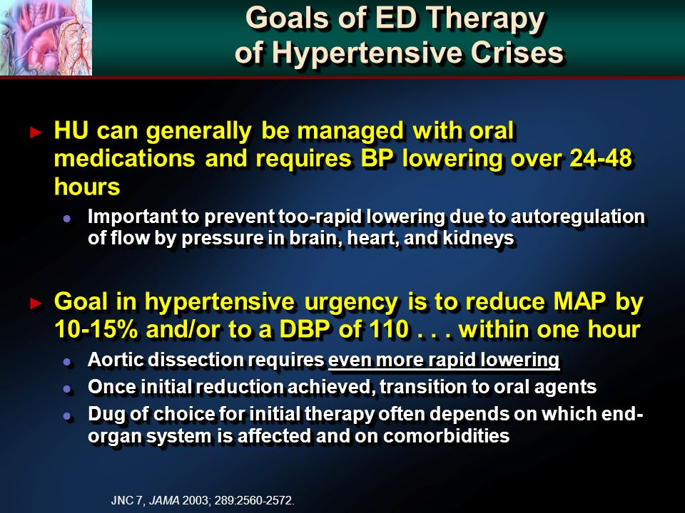 Goals of ED Therapy of Hypertensive Crises HU can generally be managed with oral medications and requires BP lowering over 24-48 hours HU can generall