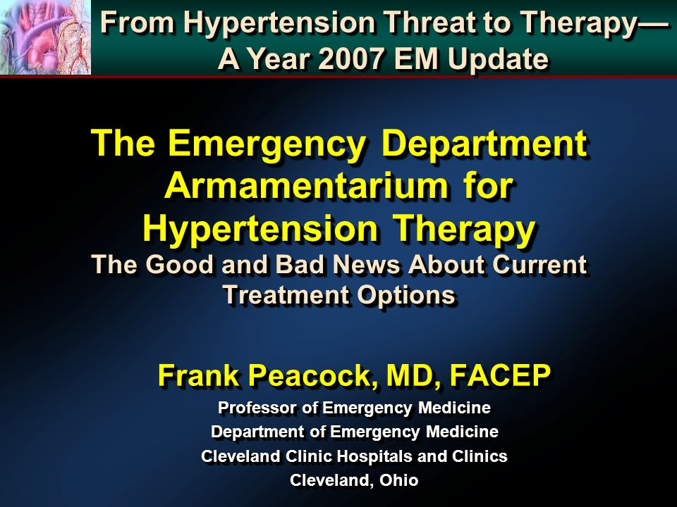 The Emergency Department Armamentarium for Hypertension Therapy The Good and Bad News About Current Treatment Options Frank Peacock, MD, FACEP Professor of Emergency Medicine Department of Emergency Medicine Cleveland Clinic Hospitals and Clinics Cleveland, Ohio Frank Peacock, MD, FACEP Professor of Emergency Medicine Department of Emergency Medicine Cleveland Clinic Hospitals and Clinics Cleveland, Ohio From Hypertension Threat to Therapy A Year 2007 EM Update From Hypertension Threat to Therapy A Year 2007 EM Update