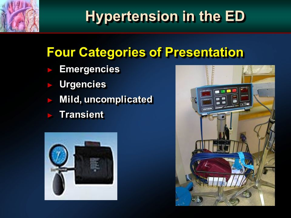 Hypertension in the ED Four Categories of Presentation Emergencies Emergencies Urgencies Urgencies Mild, uncomplicated Mild, uncomplicated Transient T