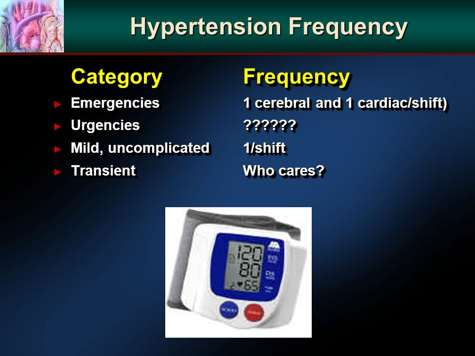 Hypertension Frequency CategoryFrequency Emergencies 1 cerebral and 1 cardiac/shift) Emergencies 1 cerebral and 1 cardiac/shift) Urgencies ?????? Urge