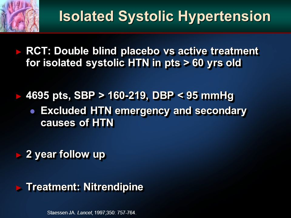 Isolated Systolic Hypertension RCT: Double blind placebo vs active treatment for isolated systolic HTN in pts > 60 yrs old RCT: Double blind placebo v