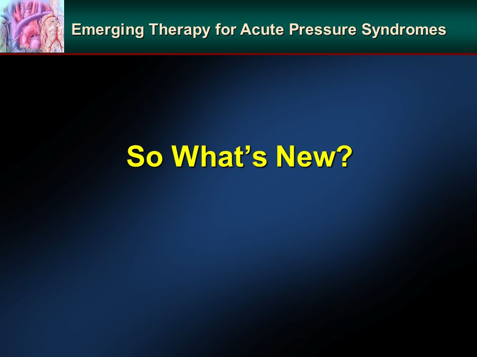 So Whats New? Emerging Therapy for Acute Pressure Syndromes