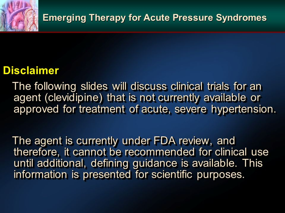 Disclaimer The following slides will discuss clinical trials for an agent (clevidipine) that is not currently available or approved for treatment of acute, severe hypertension.