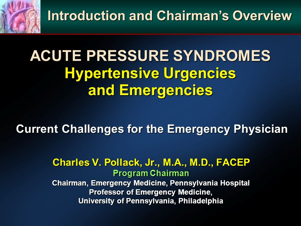 ACUTE PRESSURE SYNDROMES Hypertensive Urgencies and Emergencies Current Challenges for the Emergency Physician Charles V. Pollack, Jr., M.A., M.D., FA