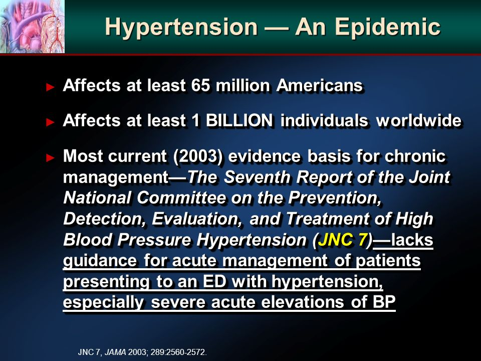 Hypertension An Epidemic Affects at least 65 million Americans Affects at least 65 million Americans Affects at least 1 BILLION individuals worldwide Affects at least 1 BILLION individuals worldwide Most current (2003) evidence basis for chronic managementThe Seventh Report of the Joint National Committee on the Prevention, Detection, Evaluation, and Treatment of High Blood Pressure Hypertension (JNC 7)lacks guidance for acute management of patients presenting to an ED with hypertension, especially severe acute elevations of BP Most current (2003) evidence basis for chronic managementThe Seventh Report of the Joint National Committee on the Prevention, Detection, Evaluation, and Treatment of High Blood Pressure Hypertension (JNC 7)lacks guidance for acute management of patients presenting to an ED with hypertension, especially severe acute elevations of BP Affects at least 65 million Americans Affects at least 65 million Americans Affects at least 1 BILLION individuals worldwide Affects at least 1 BILLION individuals worldwide Most current (2003) evidence basis for chronic managementThe Seventh Report of the Joint National Committee on the Prevention, Detection, Evaluation, and Treatment of High Blood Pressure Hypertension (JNC 7)lacks guidance for acute management of patients presenting to an ED with hypertension, especially severe acute elevations of BP Most current (2003) evidence basis for chronic managementThe Seventh Report of the Joint National Committee on the Prevention, Detection, Evaluation, and Treatment of High Blood Pressure Hypertension (JNC 7)lacks guidance for acute management of patients presenting to an ED with hypertension, especially severe acute elevations of BP JNC 7, JAMA 2003; 289:2560-2572.
