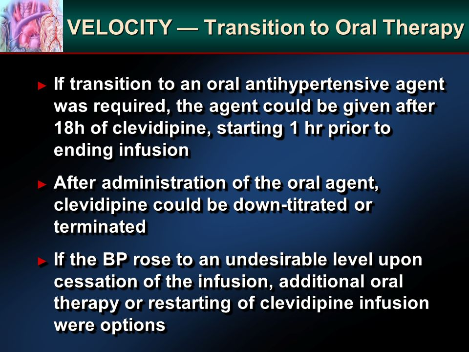 VELOCITY Transition to Oral Therapy If transition to an oral antihypertensive agent was required, the agent could be given after 18h of clevidipine, s