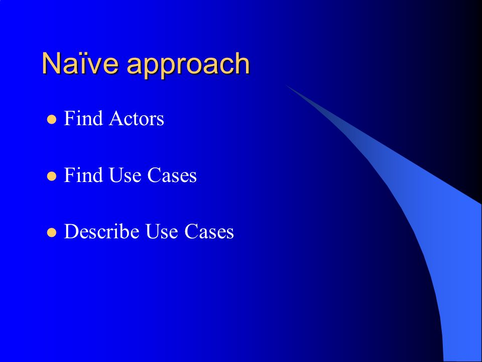 Naïve approach Find Actors Find Use Cases Describe Use Cases