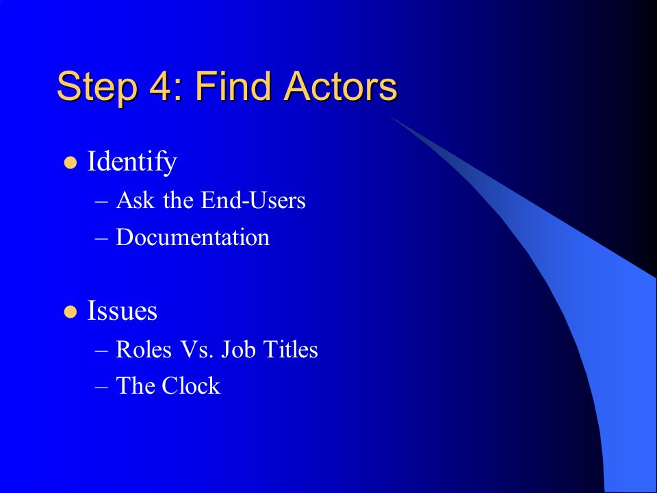 Step 4: Find Actors Identify –Ask the End-Users –Documentation Issues –Roles Vs.