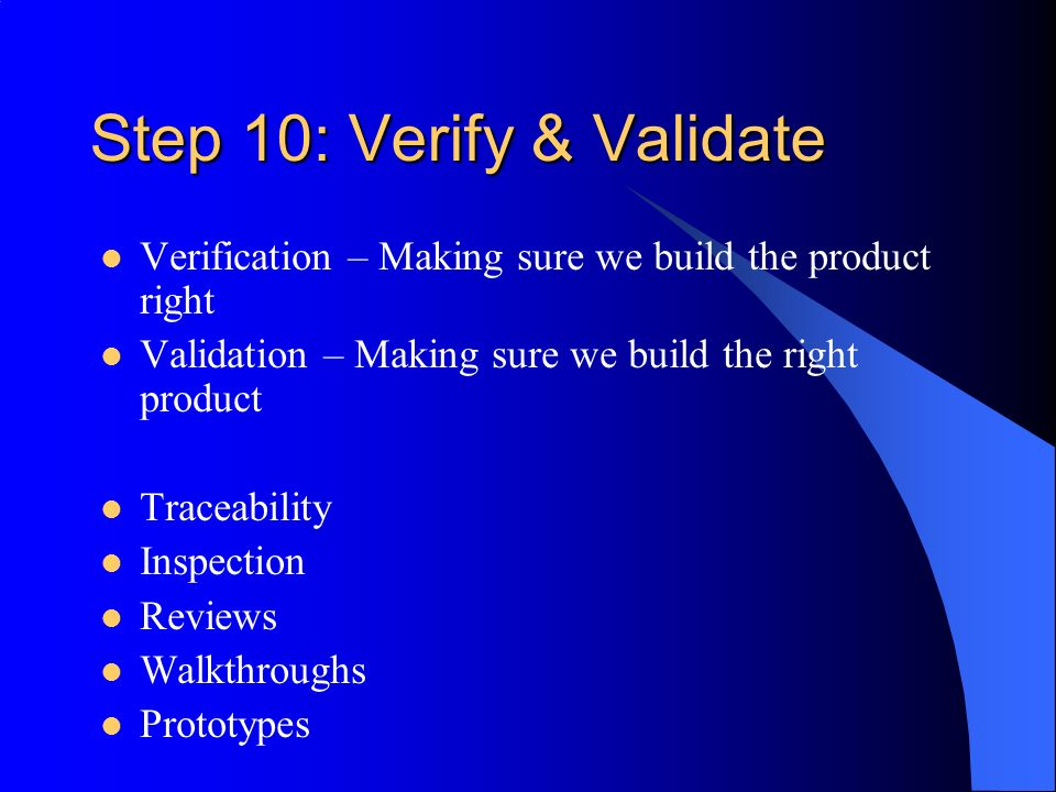 Step 10: Verify & Validate Verification – Making sure we build the product right Validation – Making sure we build the right product Traceability Inspection Reviews Walkthroughs Prototypes