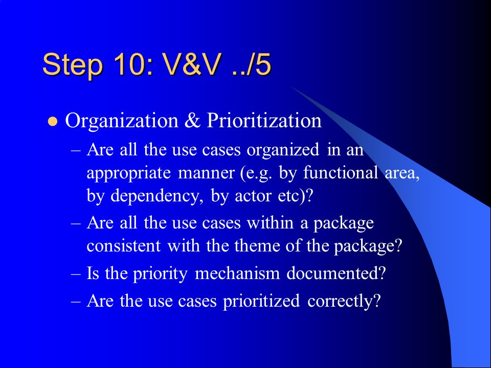 Step 10: V&V../5 Organization & Prioritization –Are all the use cases organized in an appropriate manner (e.g. by functional area, by dependency, by a