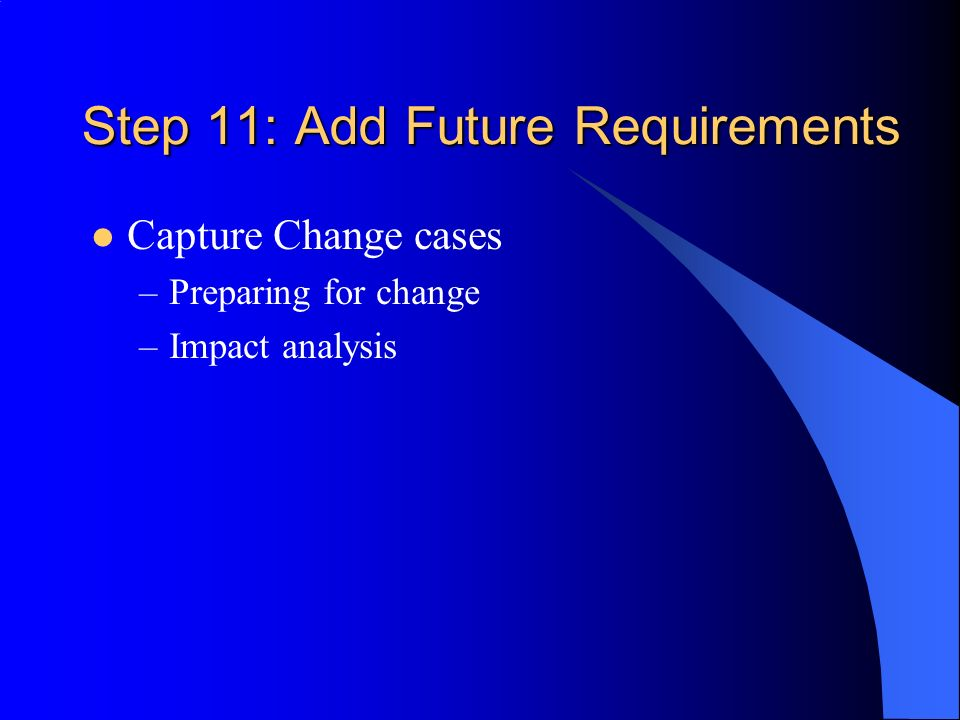 Step 11: Add Future Requirements Capture Change cases –Preparing for change –Impact analysis