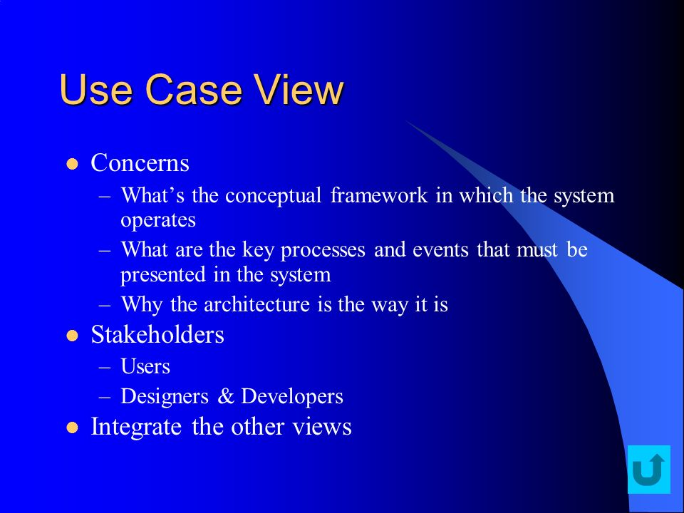 Use Case View Concerns –Whats the conceptual framework in which the system operates –What are the key processes and events that must be presented in t