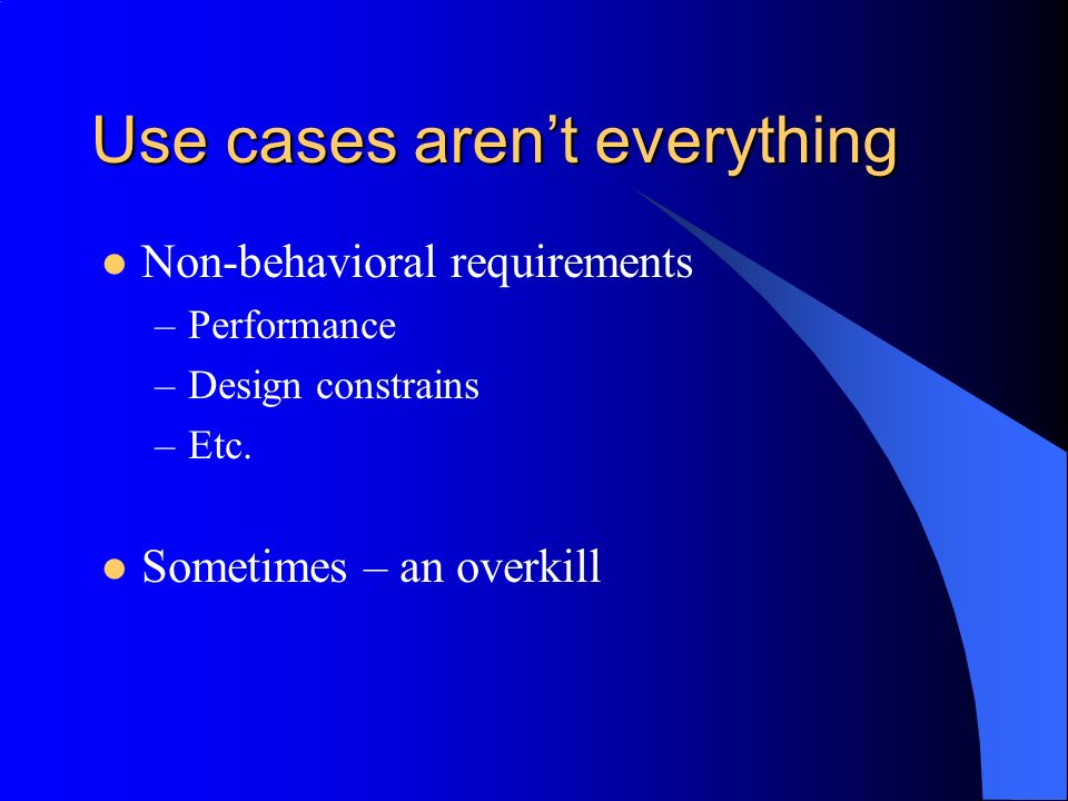 Use cases arent everything Non-behavioral requirements –Performance –Design constrains –Etc.