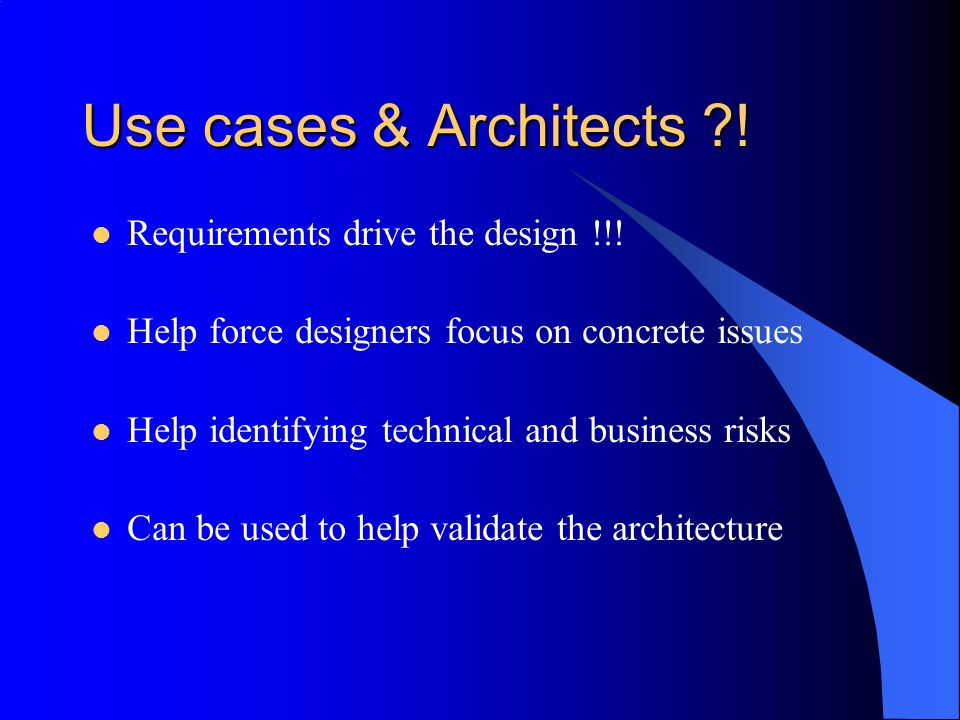 Use cases & Architects ?! Requirements drive the design !!! Help force designers focus on concrete issues Help identifying technical and business risk