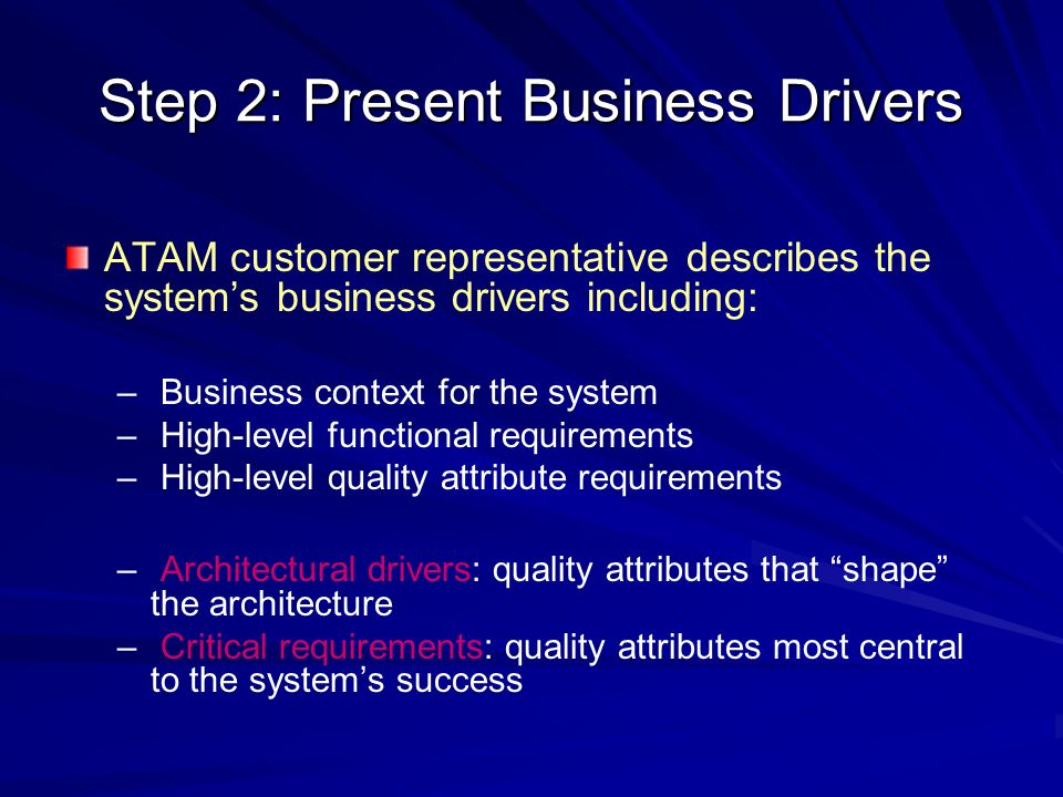 Step 2: Present Business Drivers ATAM customer representative describes the systems business drivers including: – – Business context for the system –
