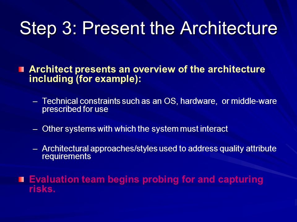 Step 3: Present the Architecture Architect presents an overview of the architecture including (for example): – –Technical constraints such as an OS, h