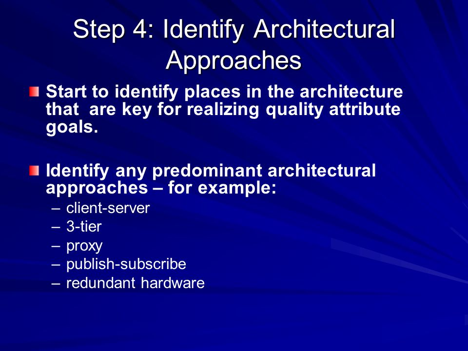 Step 4: Identify Architectural Approaches Start to identify places in the architecture that are key for realizing quality attribute goals. Identify an