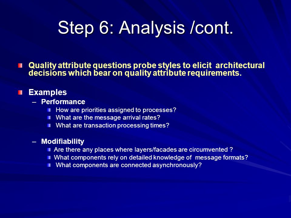 Step 6: Analysis /cont. Quality attribute questions probe styles to elicit architectural decisions which bear on quality attribute requirements. Examp