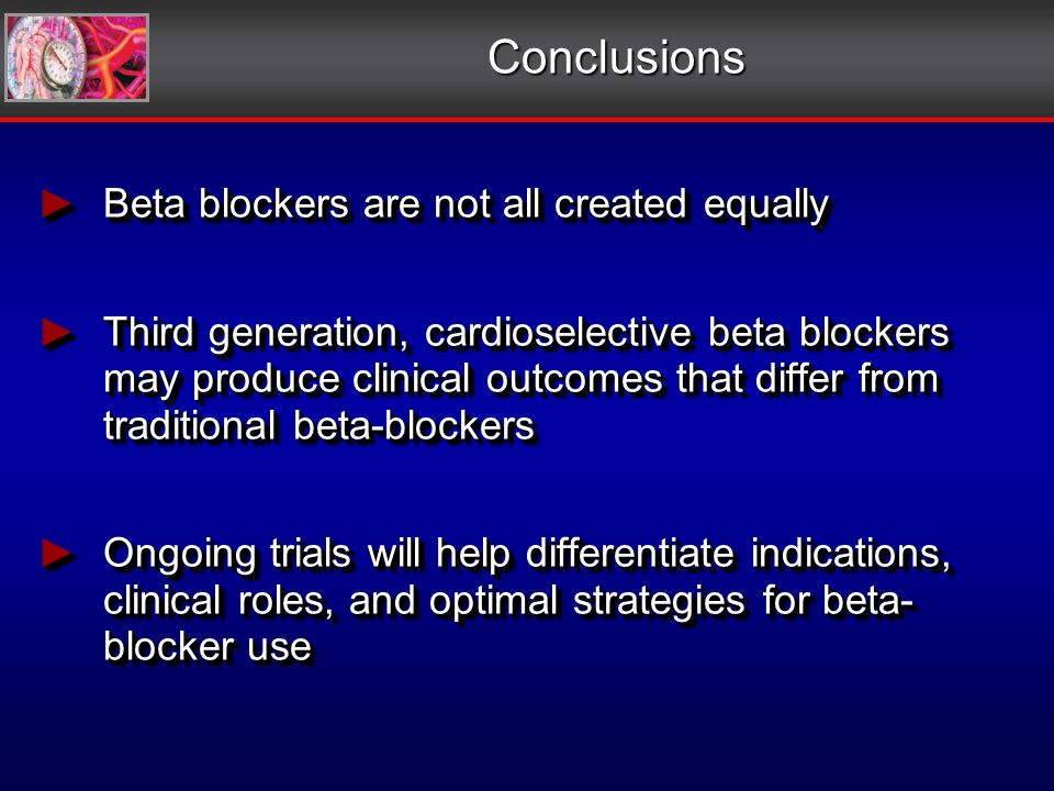 Conclusions Beta blockers are not all created equally Beta blockers are not all created equally Third generation, cardioselective beta blockers may produce clinical outcomes that differ from traditional beta-blockers Third generation, cardioselective beta blockers may produce clinical outcomes that differ from traditional beta-blockers Ongoing trials will help differentiate indications, clinical roles, and optimal strategies for beta- blocker use Ongoing trials will help differentiate indications, clinical roles, and optimal strategies for beta- blocker use Beta blockers are not all created equally Beta blockers are not all created equally Third generation, cardioselective beta blockers may produce clinical outcomes that differ from traditional beta-blockers Third generation, cardioselective beta blockers may produce clinical outcomes that differ from traditional beta-blockers Ongoing trials will help differentiate indications, clinical roles, and optimal strategies for beta- blocker use Ongoing trials will help differentiate indications, clinical roles, and optimal strategies for beta- blocker use