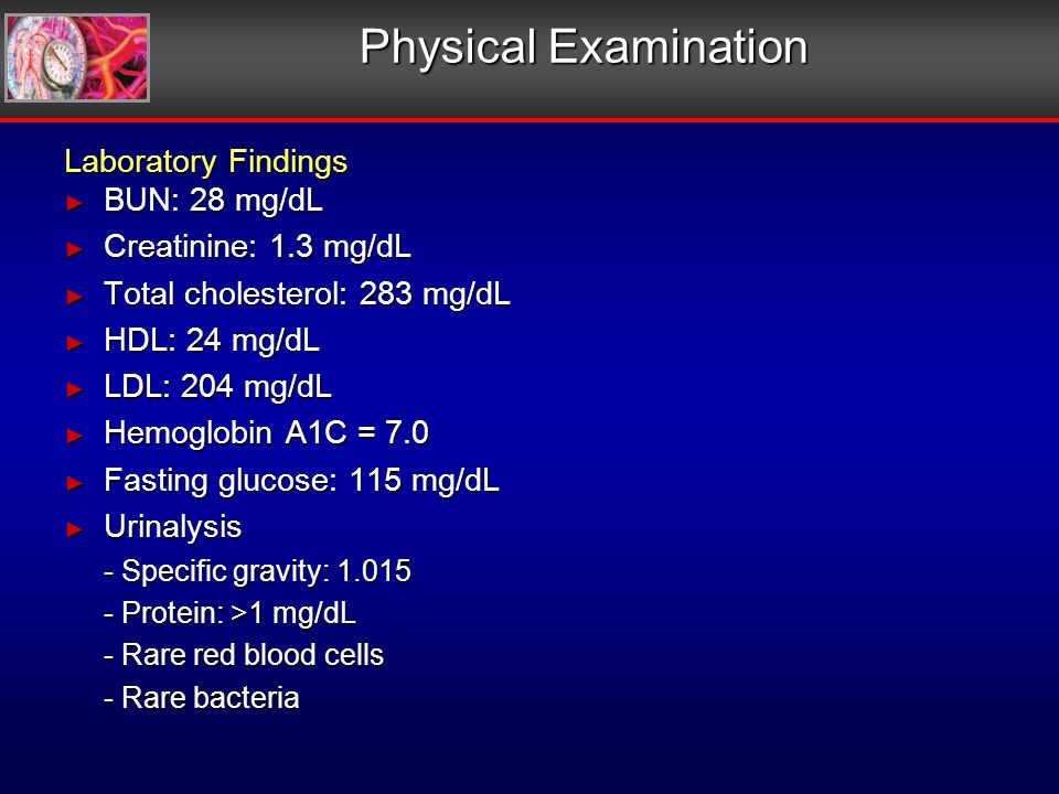 Physical Examination Laboratory Findings BUN: 28 mg/dL BUN: 28 mg/dL Creatinine: 1.3 mg/dL Creatinine: 1.3 mg/dL Total cholesterol: 283 mg/dL Total cholesterol: 283 mg/dL HDL: 24 mg/dL HDL: 24 mg/dL LDL: 204 mg/dL LDL: 204 mg/dL Hemoglobin A1C = 7.0 Hemoglobin A1C = 7.0 Fasting glucose: 115 mg/dL Fasting glucose: 115 mg/dL Urinalysis Urinalysis - Specific gravity: 1.015 - Protein: >1 mg/dL - Rare red blood cells - Rare bacteria Laboratory Findings BUN: 28 mg/dL BUN: 28 mg/dL Creatinine: 1.3 mg/dL Creatinine: 1.3 mg/dL Total cholesterol: 283 mg/dL Total cholesterol: 283 mg/dL HDL: 24 mg/dL HDL: 24 mg/dL LDL: 204 mg/dL LDL: 204 mg/dL Hemoglobin A1C = 7.0 Hemoglobin A1C = 7.0 Fasting glucose: 115 mg/dL Fasting glucose: 115 mg/dL Urinalysis Urinalysis - Specific gravity: 1.015 - Protein: >1 mg/dL - Rare red blood cells - Rare bacteria