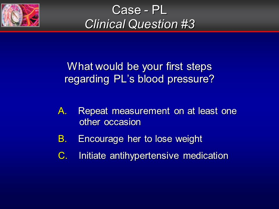 What would be your first steps regarding PLs blood pressure.