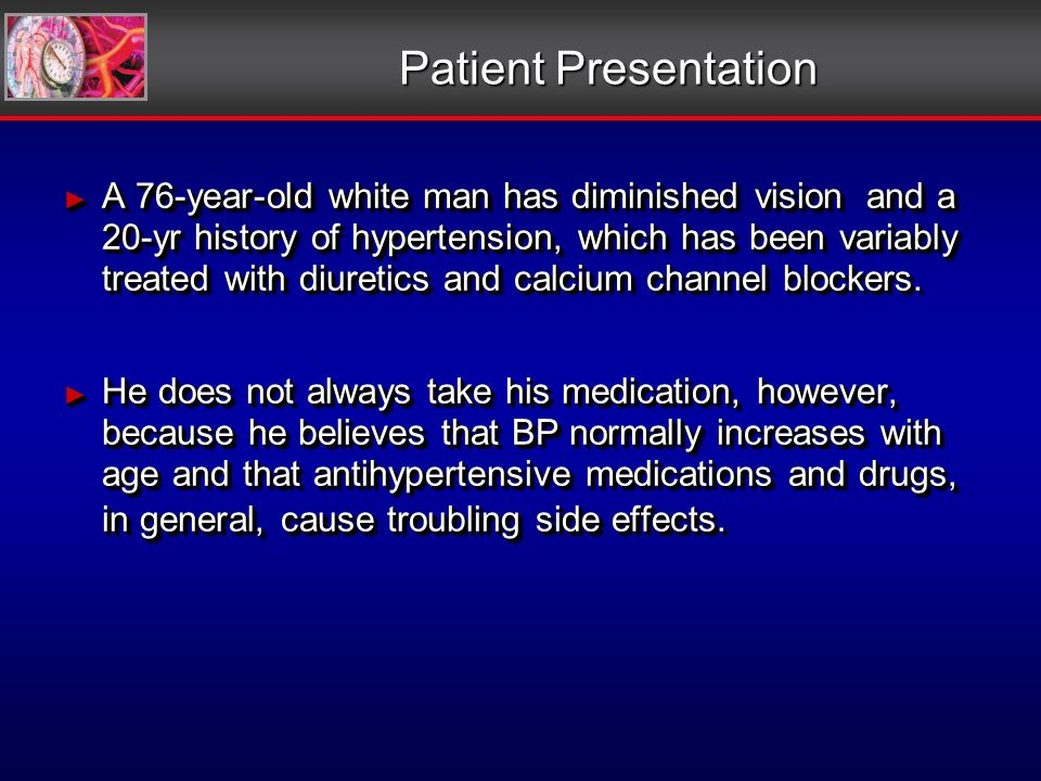 Patient Presentation A 76-year-old white man has diminished vision and a 20-yr history of hypertension, which has been variably treated with diuretics and calcium channel blockers.