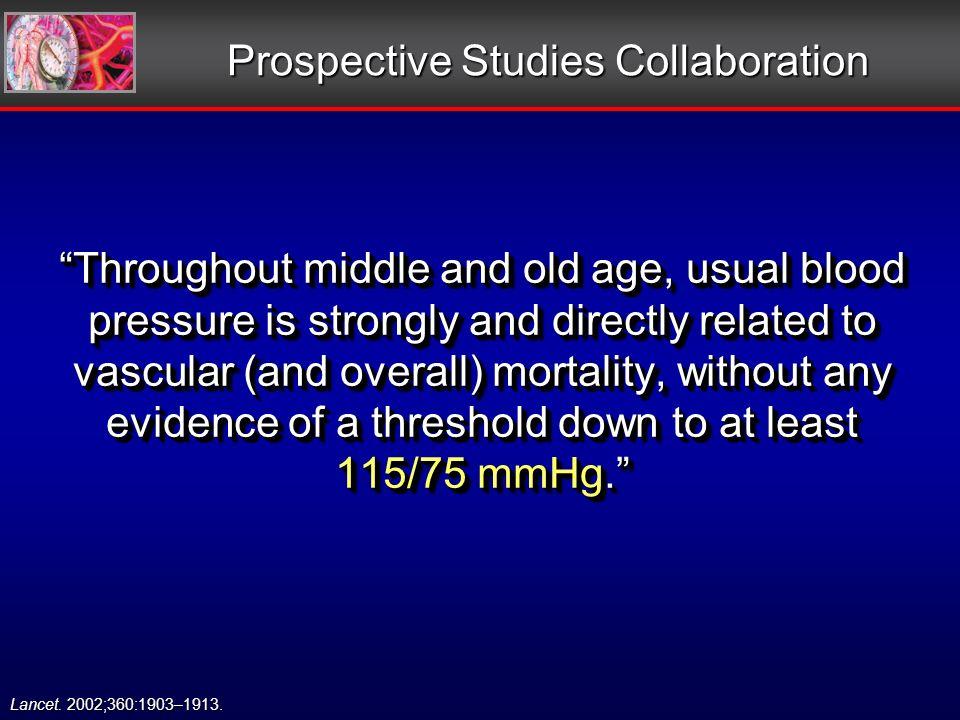 Prospective Studies Collaboration Throughout middle and old age, usual blood pressure is strongly and directly related to vascular (and overall) mortality, without any evidence of a threshold down to at least 115/75 mmHg.