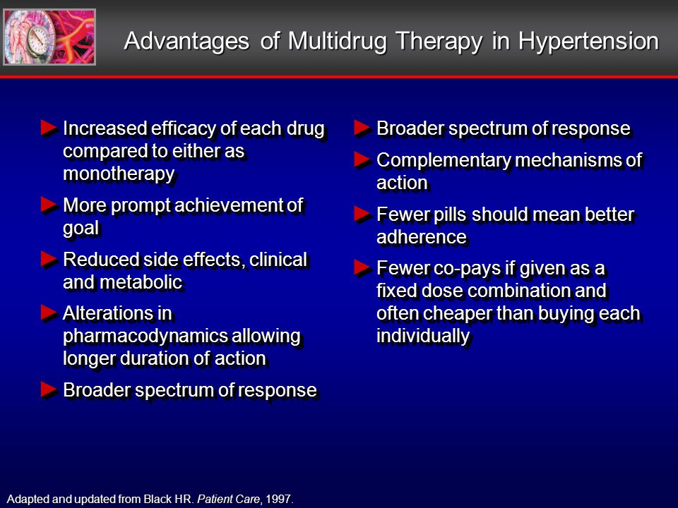 Advantages of Multidrug Therapy in Hypertension Increased efficacy of each drug compared to either as monotherapy Increased efficacy of each drug compared to either as monotherapy More prompt achievement of goal More prompt achievement of goal Reduced side effects, clinical and metabolic Reduced side effects, clinical and metabolic Alterations in pharmacodynamics allowing longer duration of action Alterations in pharmacodynamics allowing longer duration of action Broader spectrum of response Broader spectrum of response Increased efficacy of each drug compared to either as monotherapy Increased efficacy of each drug compared to either as monotherapy More prompt achievement of goal More prompt achievement of goal Reduced side effects, clinical and metabolic Reduced side effects, clinical and metabolic Alterations in pharmacodynamics allowing longer duration of action Alterations in pharmacodynamics allowing longer duration of action Broader spectrum of response Broader spectrum of response Complementary mechanisms of action Complementary mechanisms of action Fewer pills should mean better adherence Fewer pills should mean better adherence Fewer co-pays if given as a fixed dose combination and often cheaper than buying each individually Fewer co-pays if given as a fixed dose combination and often cheaper than buying each individually Adapted and updated from Black HR.