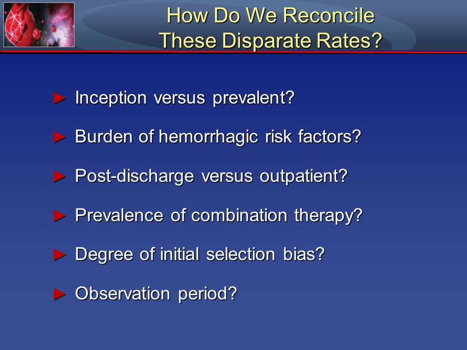 How Do We Reconcile These Disparate Rates? Inception versus prevalent? Inception versus prevalent? Burden of hemorrhagic risk factors? Burden of hemor