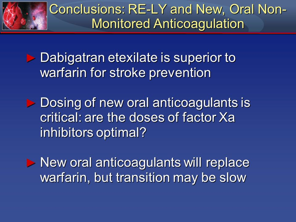 Dabigatran etexilate is superior to warfarin for stroke prevention Dabigatran etexilate is superior to warfarin for stroke prevention Dosing of new or