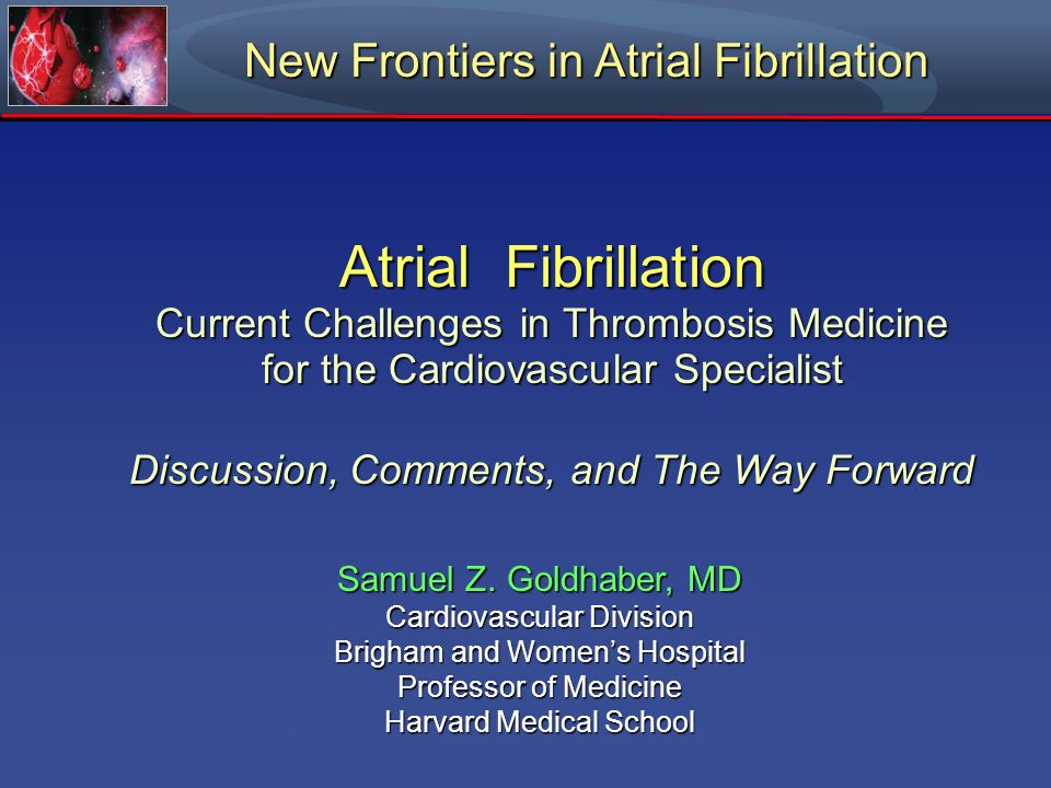 Atrial Fibrillation Current Challenges in Thrombosis Medicine for the Cardiovascular Specialist Discussion, Comments, and The Way Forward Samuel Z. Go