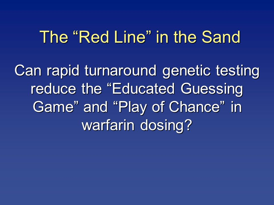 Can rapid turnaround genetic testing reduce the Educated Guessing Game and Play of Chance in warfarin dosing? The Red Line in the Sand