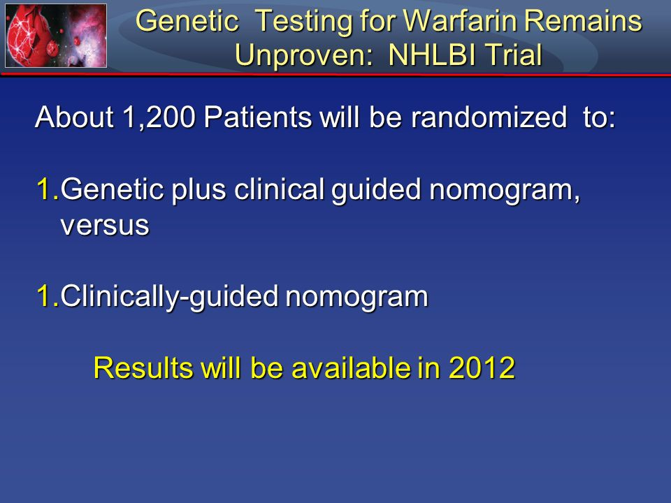 Genetic Testing for Warfarin Remains Unproven: NHLBI Trial About 1,200 Patients will be randomized to: 1.Genetic plus clinical guided nomogram, versus