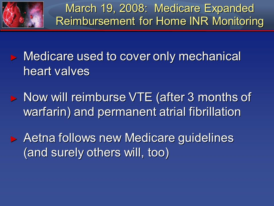 March 19, 2008: Medicare Expanded Reimbursement for Home INR Monitoring Medicare used to cover only mechanical heart valves Medicare used to cover onl