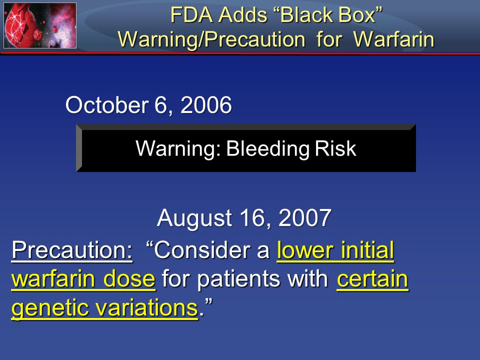 FDA Adds Black Box Warning/Precaution for Warfarin October 6, 2006 August 16, 2007 Precaution: Consider a lower initial warfarin dose for patients wit