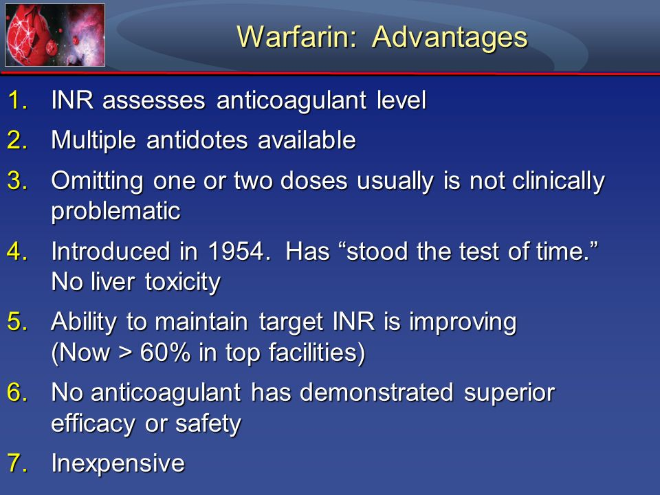 Warfarin: Advantages 1.INR assesses anticoagulant level 2.Multiple antidotes available 3.Omitting one or two doses usually is not clinically problemat