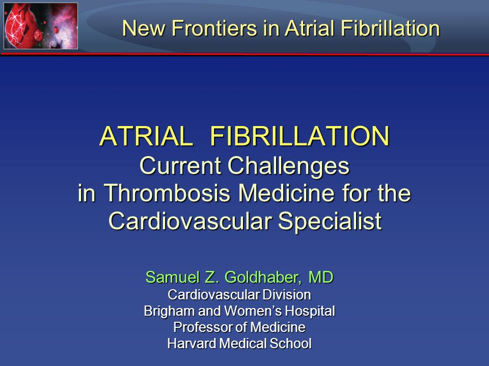 ATRIAL FIBRILLATION Current Challenges in Thrombosis Medicine for the Cardiovascular Specialist Samuel Z. Goldhaber, MD Cardiovascular Division Brigha